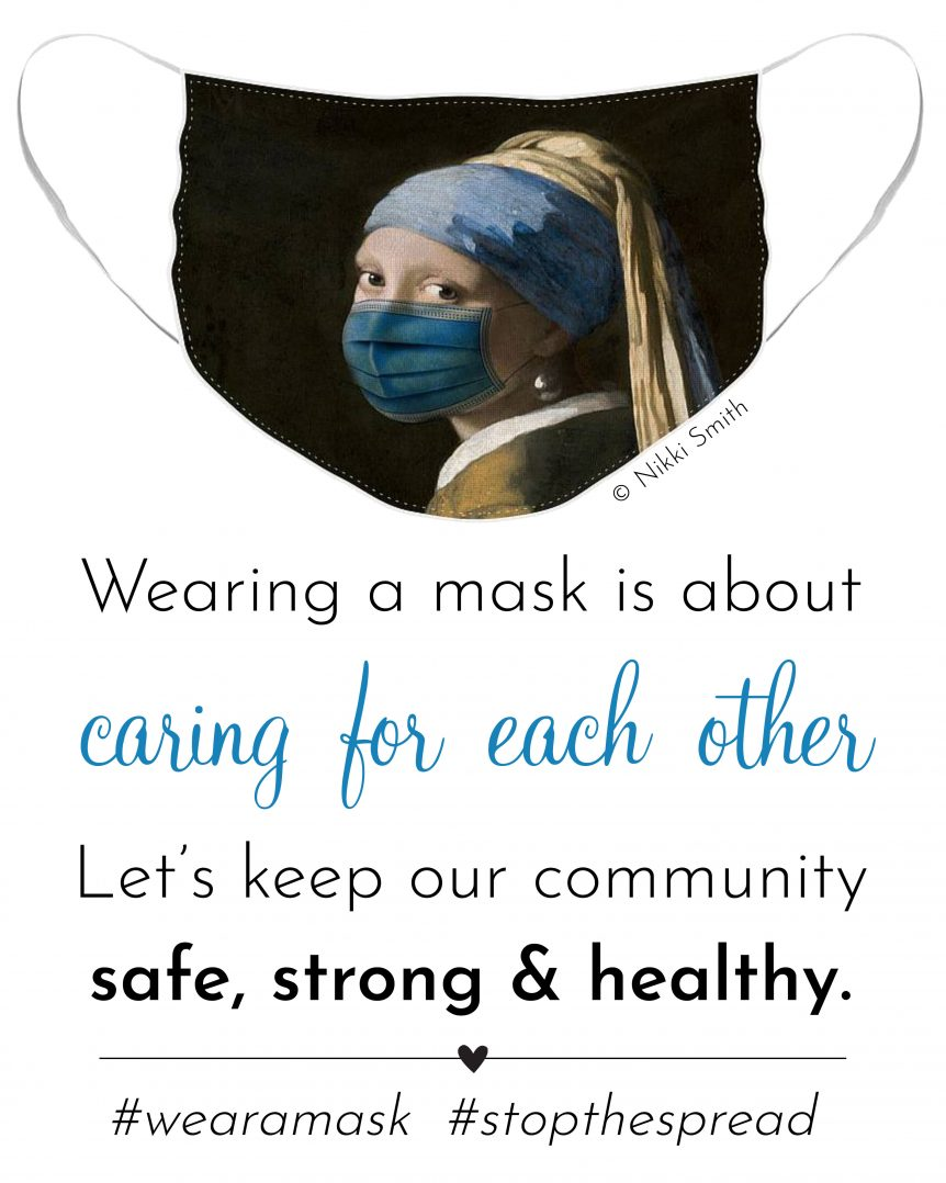 Wearing a mask is about caring for each other. Let's keep our community safe, strong and healthy. Artwork: Masked Girl with a Pearl Earring by Nikki Smith